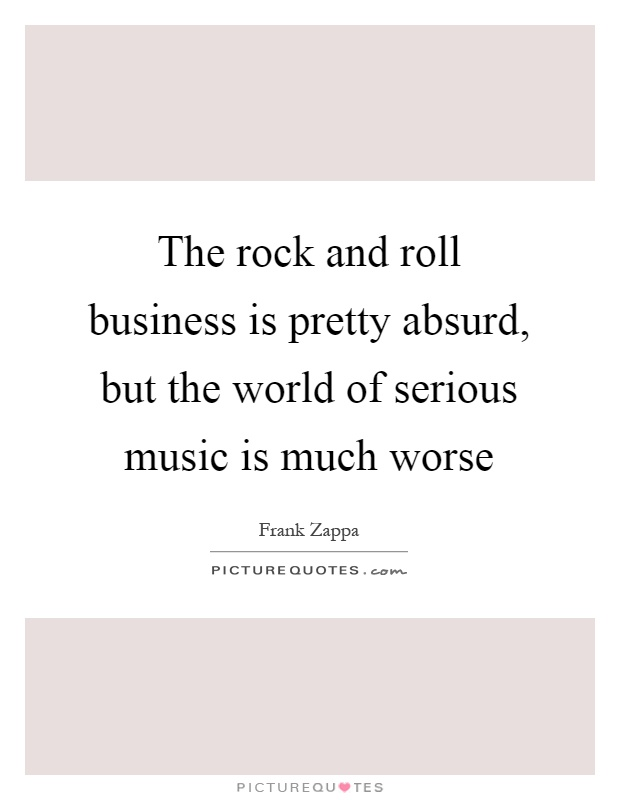 The rock and roll business is pretty absurd, but the world of serious music is much worse Picture Quote #1
