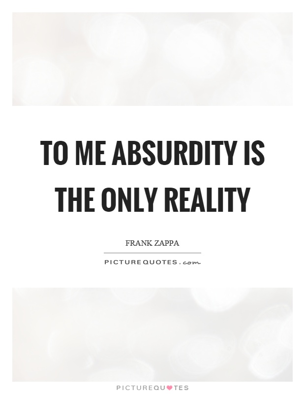 To me absurdity is the only reality Picture Quote #1