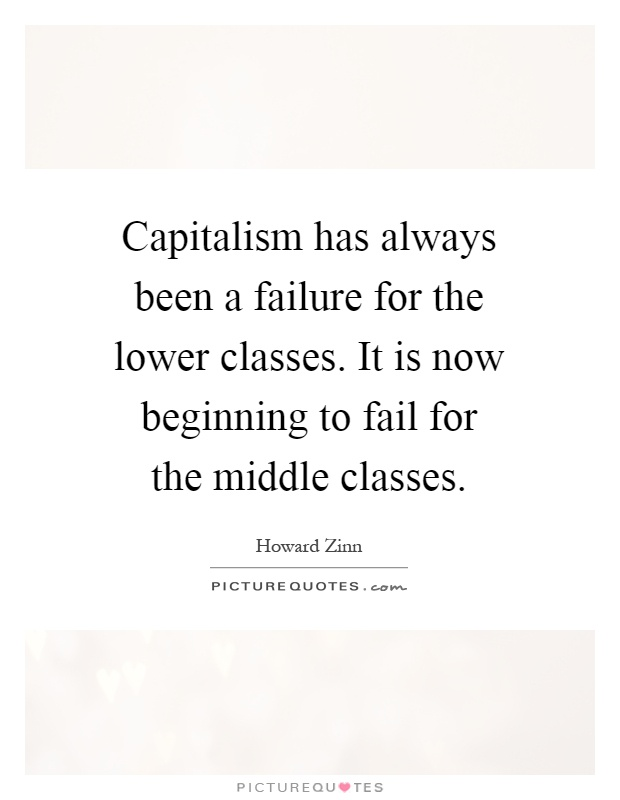 Capitalism has always been a failure for the lower classes. It is now beginning to fail for the middle classes Picture Quote #1