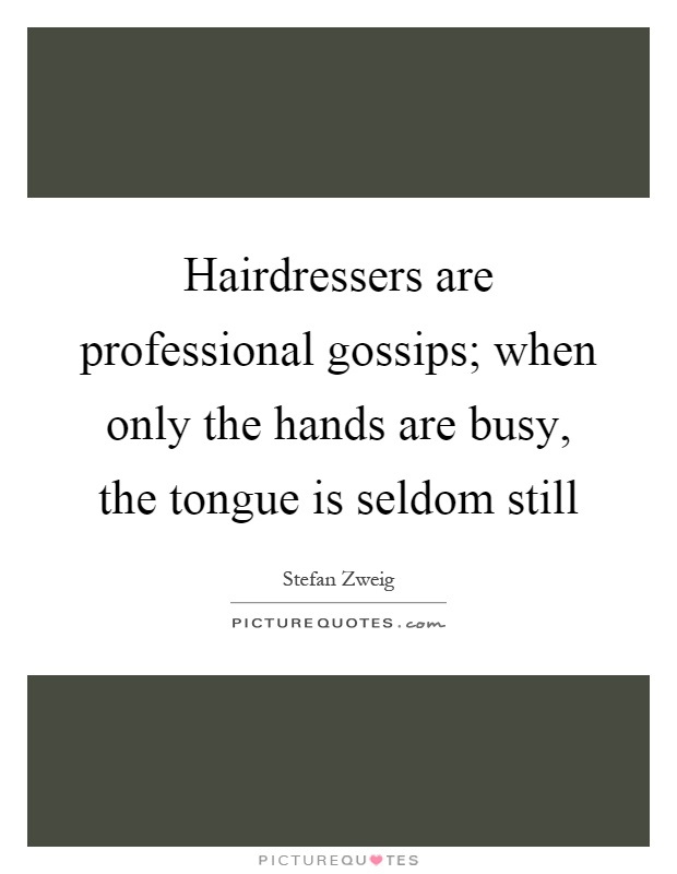 Hairdressers are professional gossips; when only the hands are busy, the tongue is seldom still Picture Quote #1
