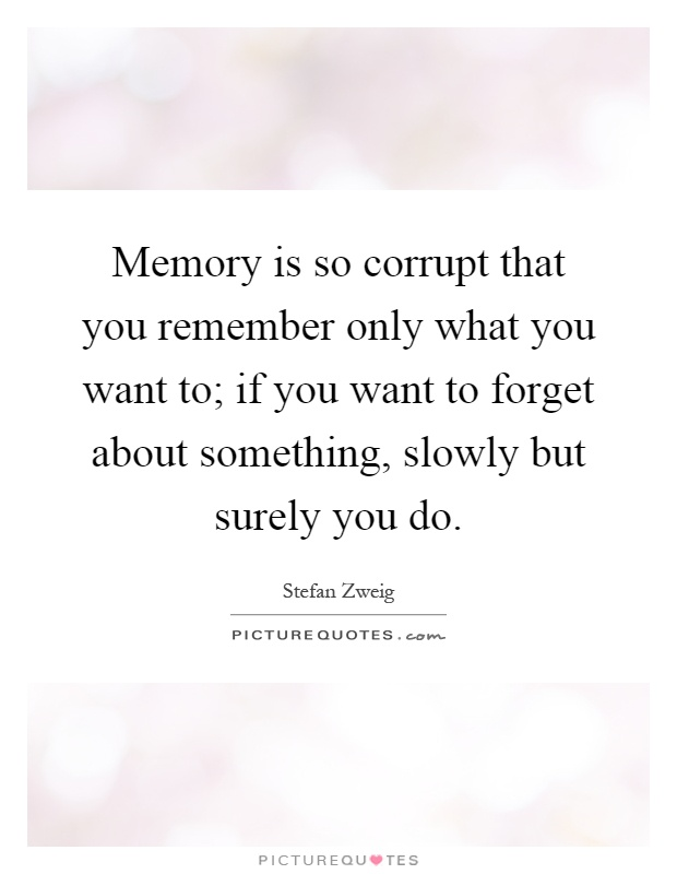 Memory is so corrupt that you remember only what you want to; if you want to forget about something, slowly but surely you do Picture Quote #1