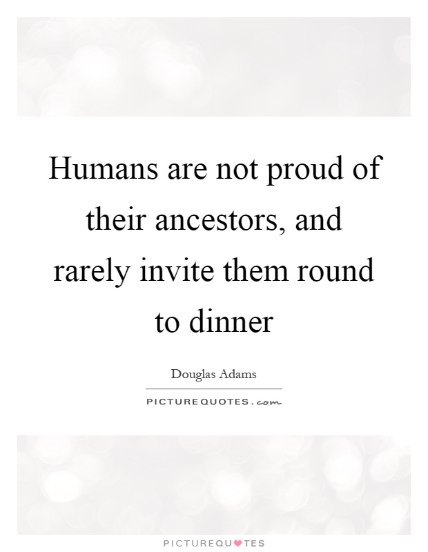 Humans are not proud of their ancestors, and rarely invite them round to dinner Picture Quote #1