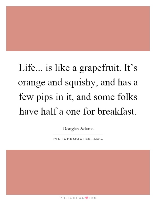 Life... is like a grapefruit. It's orange and squishy, and has a few pips in it, and some folks have half a one for breakfast Picture Quote #1