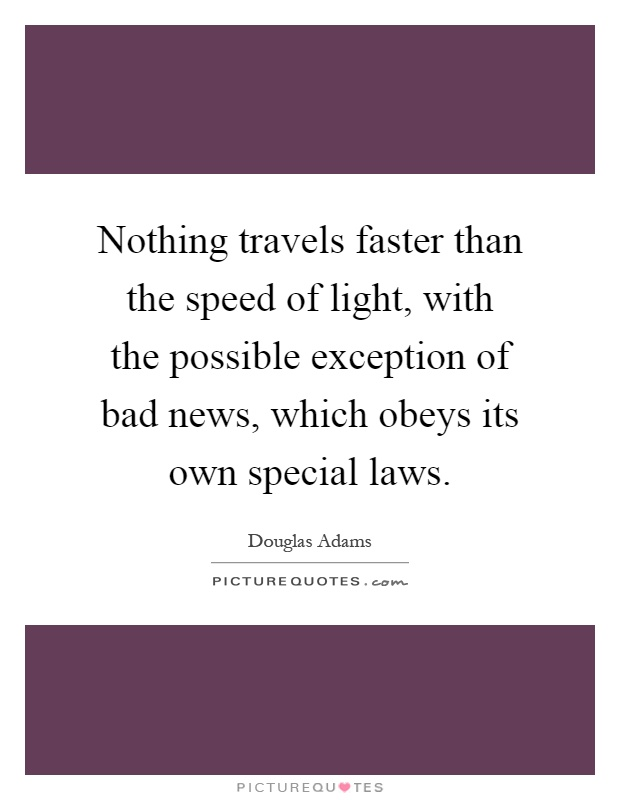 Nothing travels faster than the speed of light, with the possible exception of bad news, which obeys its own special laws Picture Quote #1