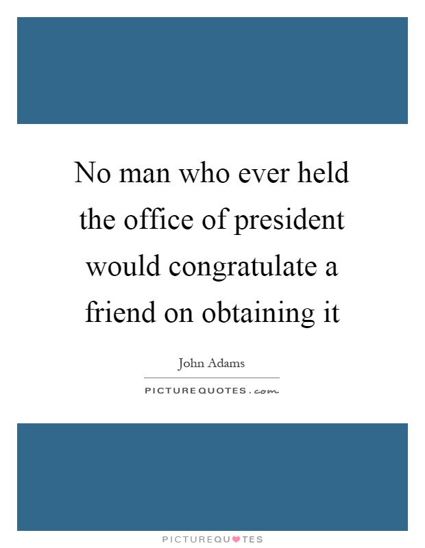 No man who ever held the office of president would congratulate a friend on obtaining it Picture Quote #1