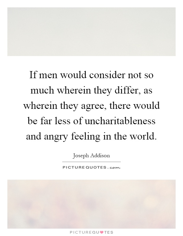 If men would consider not so much wherein they differ, as wherein they agree, there would be far less of uncharitableness and angry feeling in the world Picture Quote #1
