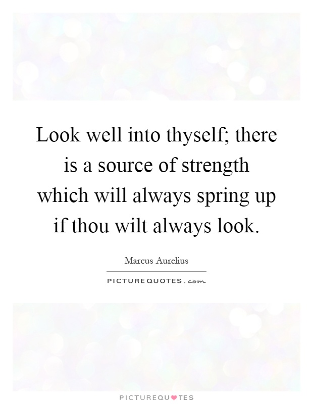 Look well into thyself; there is a source of strength which will always spring up if thou wilt always look Picture Quote #1