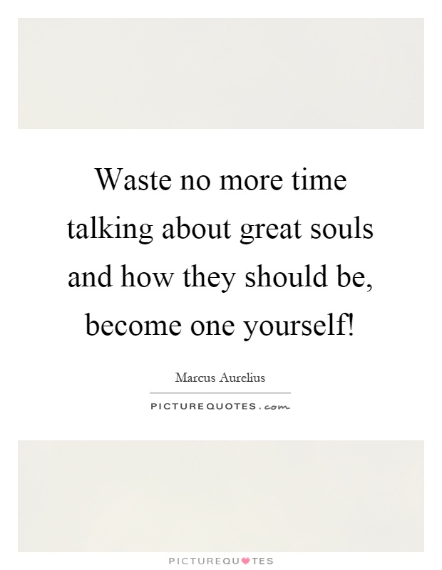 Waste no more time talking about great souls and how they should be, become one yourself! Picture Quote #1
