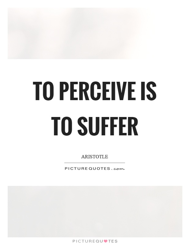 To perceive is to suffer Picture Quote #1