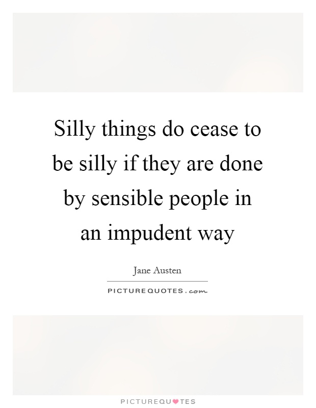 Silly things do cease to be silly if they are done by sensible people in an impudent way Picture Quote #1