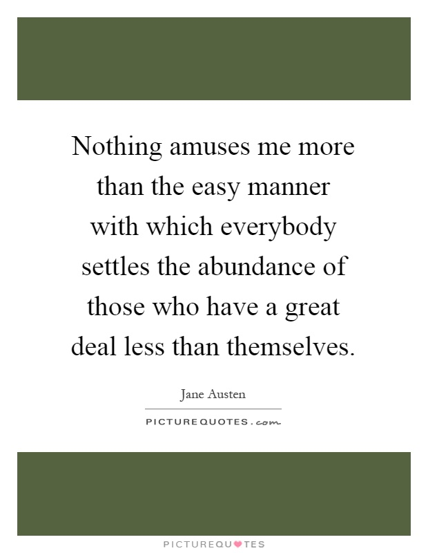 Nothing amuses me more than the easy manner with which everybody settles the abundance of those who have a great deal less than themselves Picture Quote #1