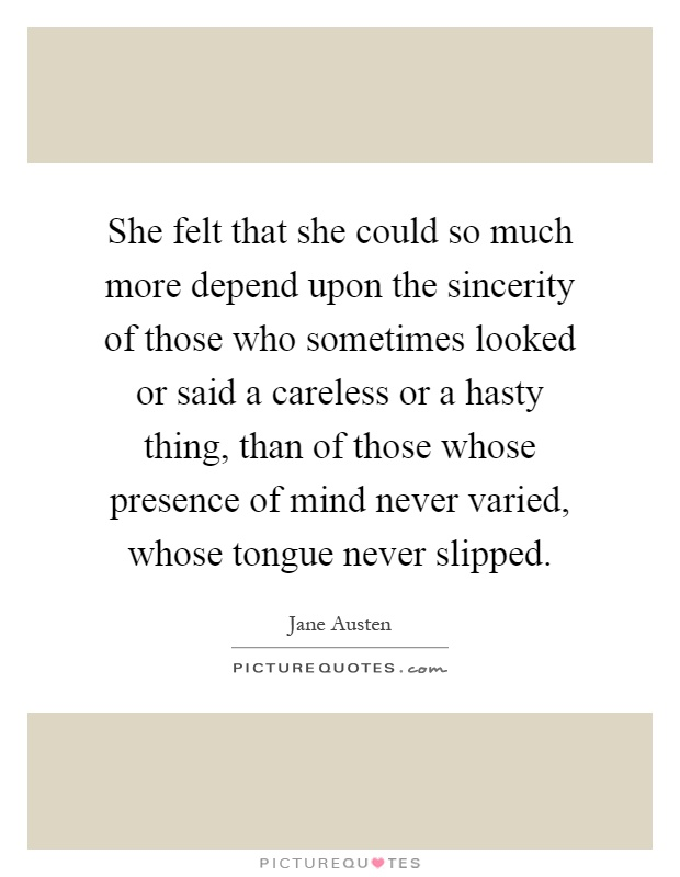 She felt that she could so much more depend upon the sincerity of those who sometimes looked or said a careless or a hasty thing, than of those whose presence of mind never varied, whose tongue never slipped Picture Quote #1