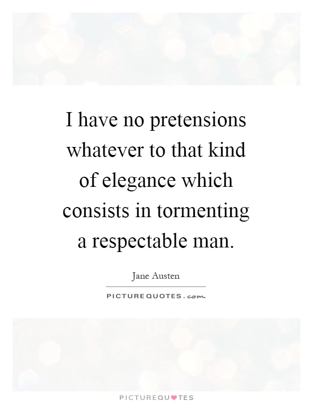 I have no pretensions whatever to that kind of elegance which consists in tormenting a respectable man Picture Quote #1