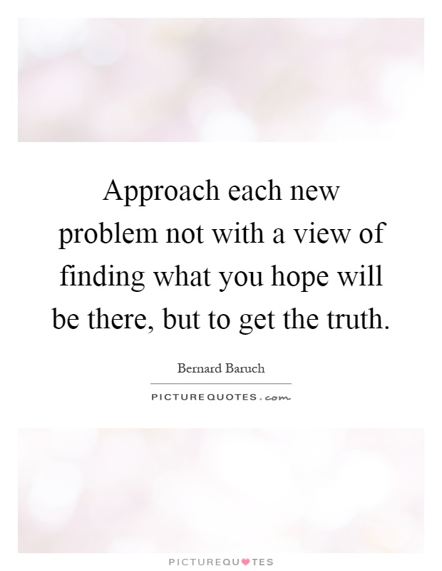 Approach each new problem not with a view of finding what you hope will be there, but to get the truth Picture Quote #1