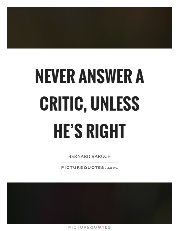 Never answer a critic, unless he's right Picture Quote #1