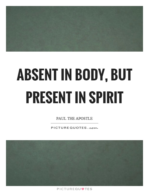 Absent in body, but present in spirit Picture Quote #1