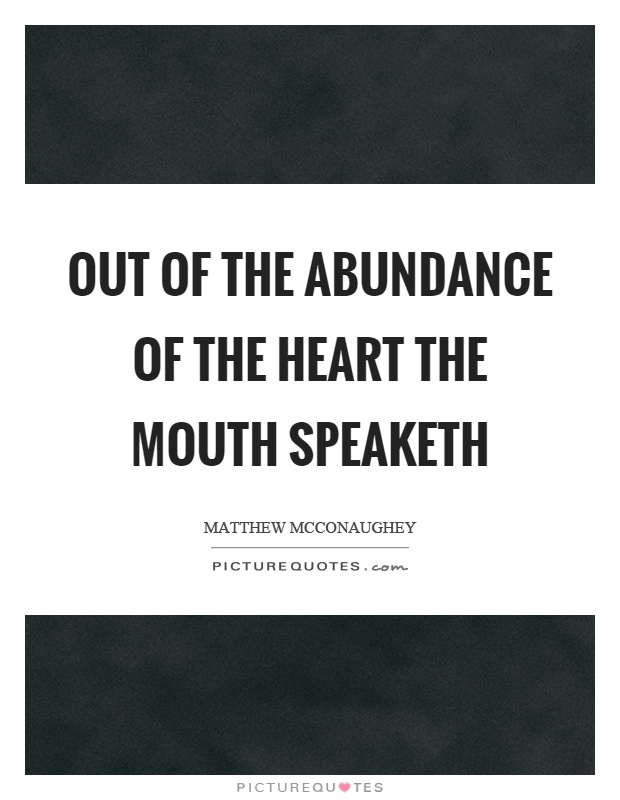 Out Of The Abundance Of The Heart The Mouth Speaketh