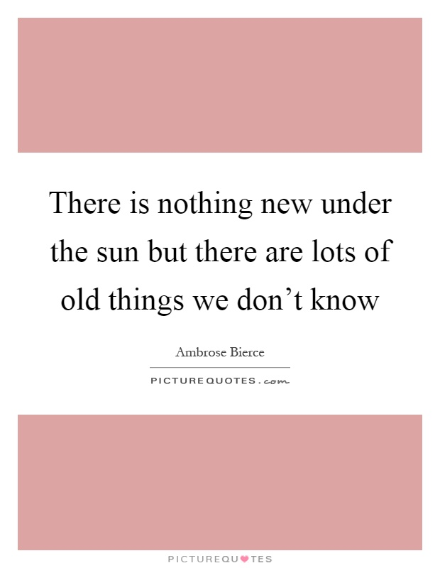 There is nothing new under the sun but there are lots of old things we don't know Picture Quote #1