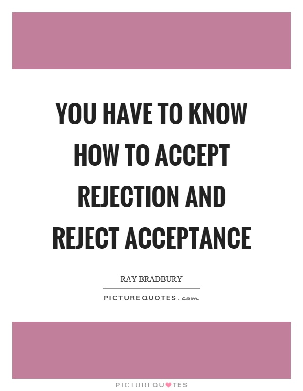 You have to know how to accept rejection and reject acceptance Picture Quote #1
