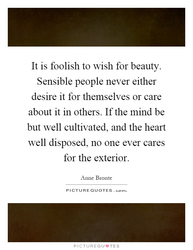 It is foolish to wish for beauty. Sensible people never either desire it for themselves or care about it in others. If the mind be but well cultivated, and the heart well disposed, no one ever cares for the exterior Picture Quote #1