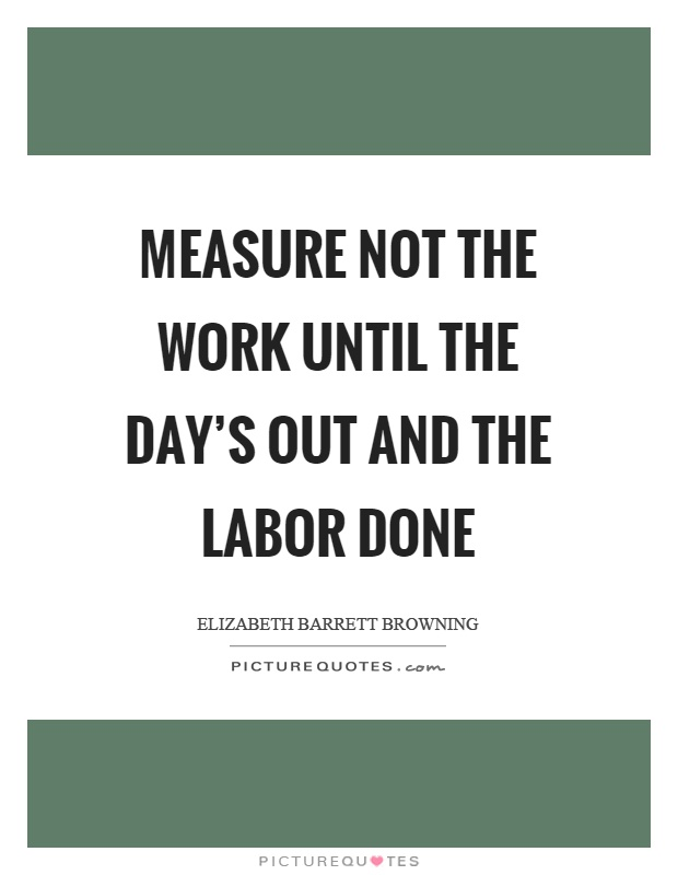 Measure not the work until the day's out and the labor done Picture Quote #1