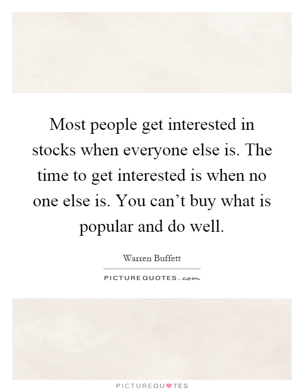 Most people get interested in stocks when everyone else is. The time to get interested is when no one else is. You can't buy what is popular and do well Picture Quote #1