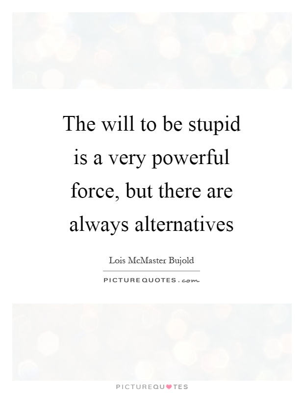The will to be stupid is a very powerful force, but there are always alternatives Picture Quote #1