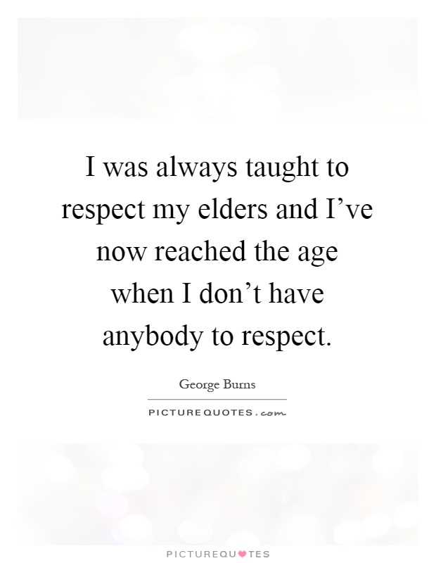 I was always taught to respect my elders and I've now reached the age when I don't have anybody to respect Picture Quote #1