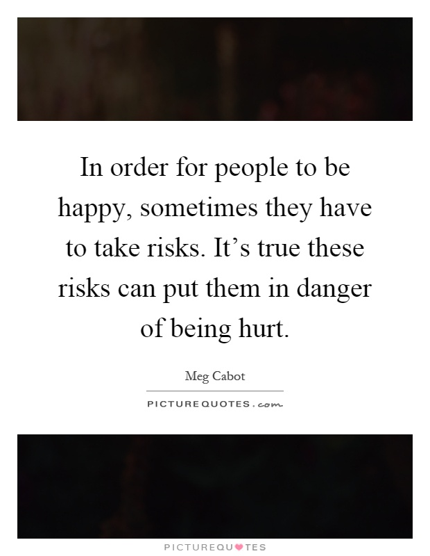 In order for people to be happy, sometimes they have to take risks. It's true these risks can put them in danger of being hurt Picture Quote #1