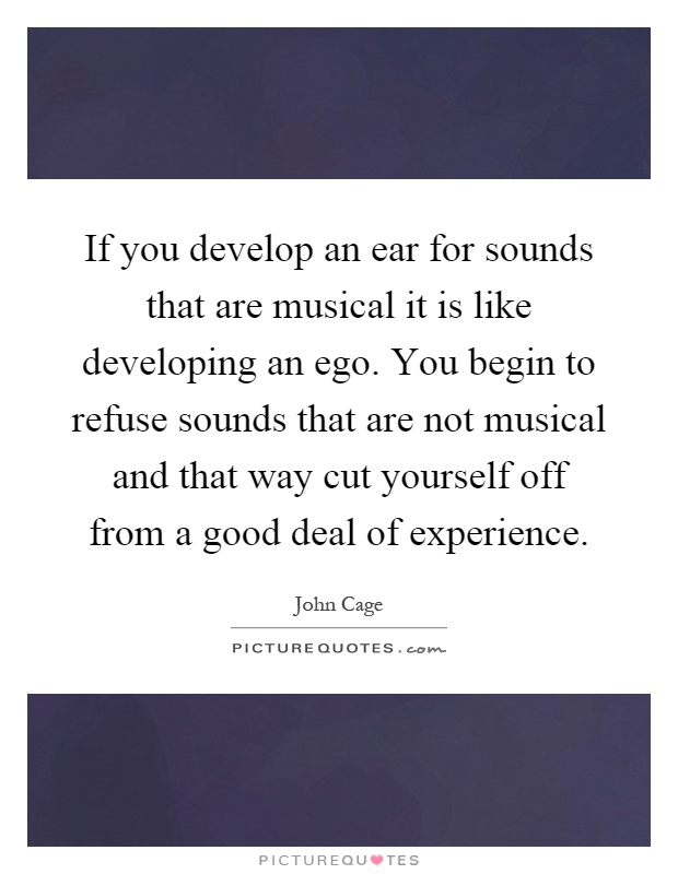 If you develop an ear for sounds that are musical it is like developing an ego. You begin to refuse sounds that are not musical and that way cut yourself off from a good deal of experience Picture Quote #1