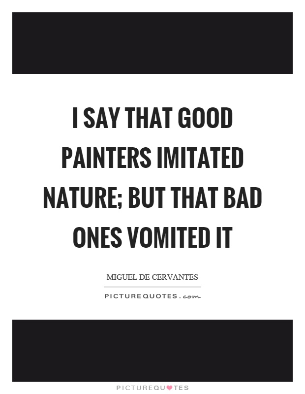 I say that good painters imitated nature; but that bad ones vomited it Picture Quote #1