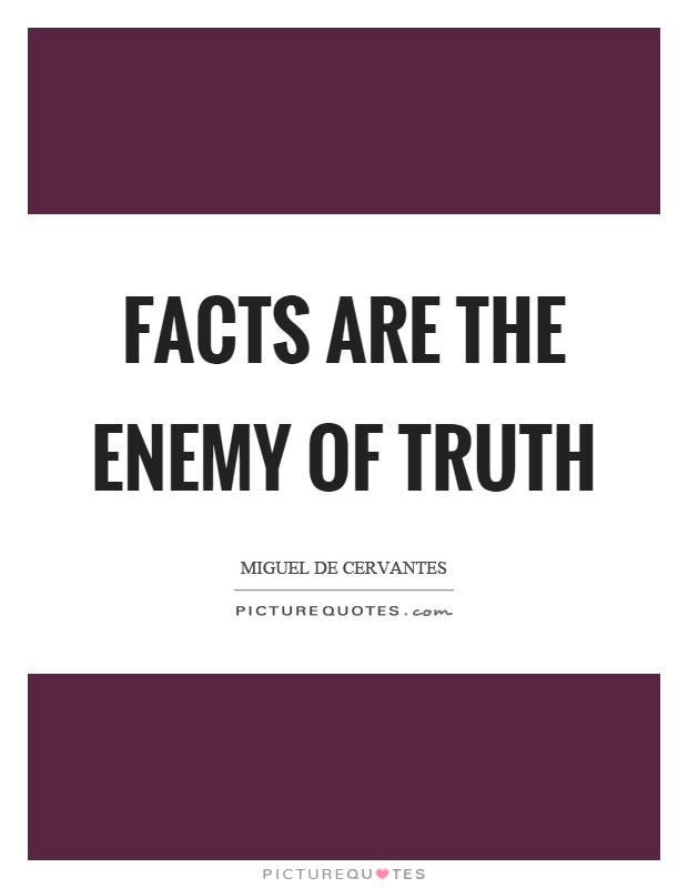 Facts are the enemy of truth Picture Quote #1