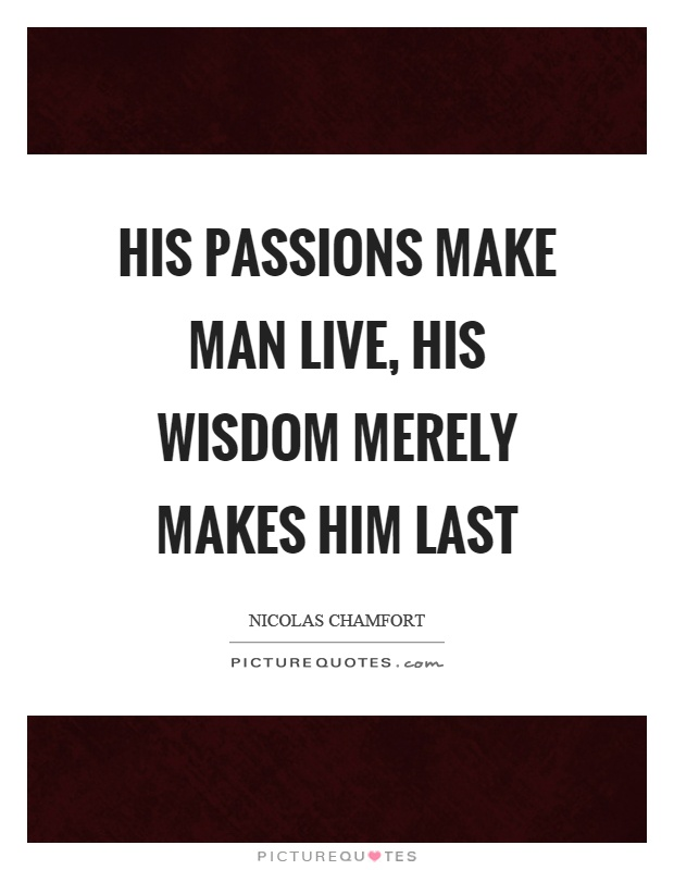 His passions make man live, his wisdom merely makes him last Picture Quote #1