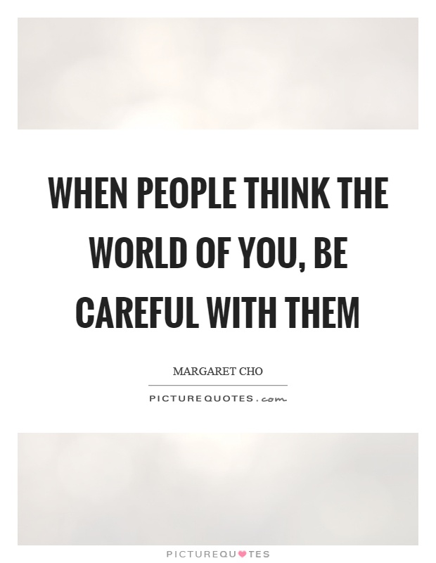 When people think the world of you, be careful with them Picture Quote #1