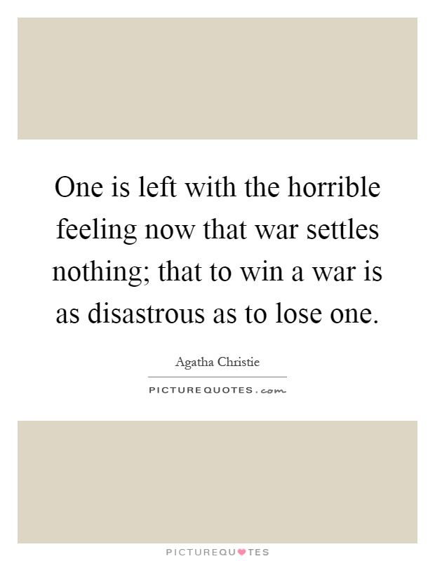 One is left with the horrible feeling now that war settles nothing; that to win a war is as disastrous as to lose one Picture Quote #1