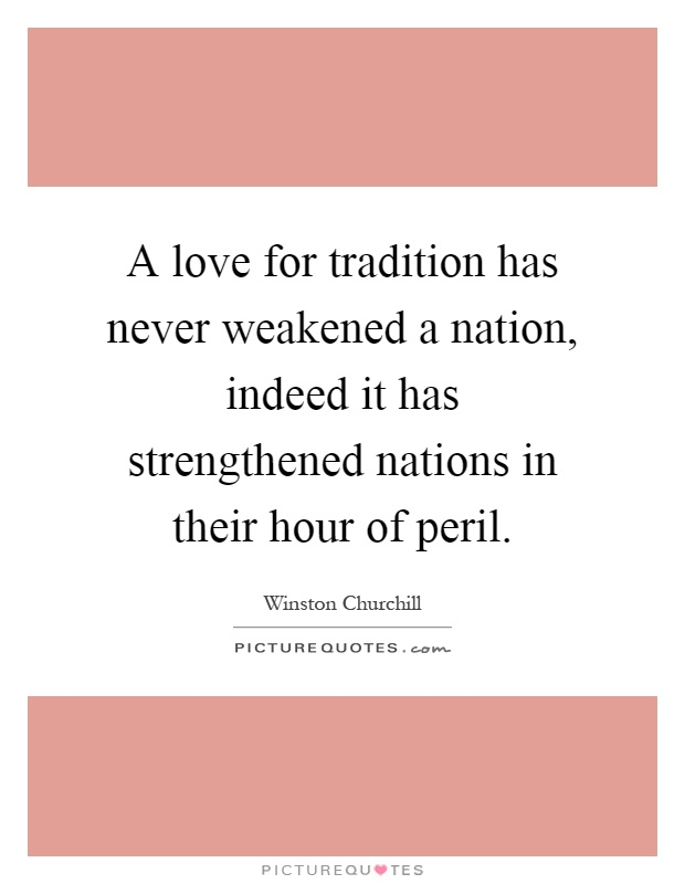 A love for tradition has never weakened a nation, indeed it has strengthened nations in their hour of peril Picture Quote #1