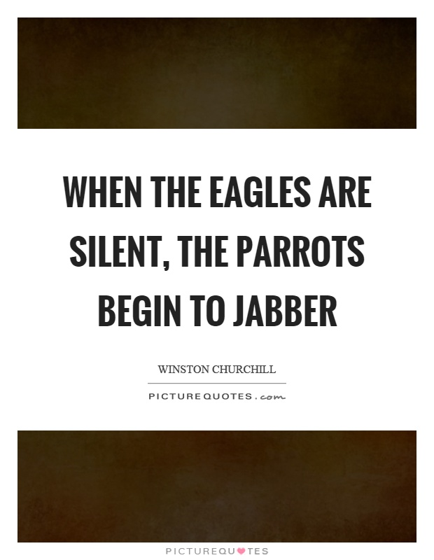 When the eagles are silent, the parrots begin to jabber Picture Quote #1
