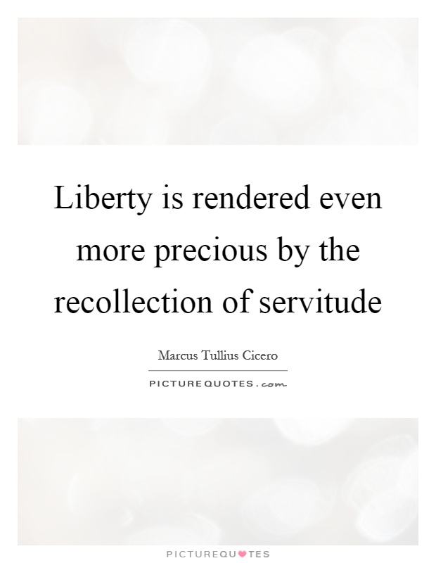 Liberty is rendered even more precious by the recollection of servitude Picture Quote #1