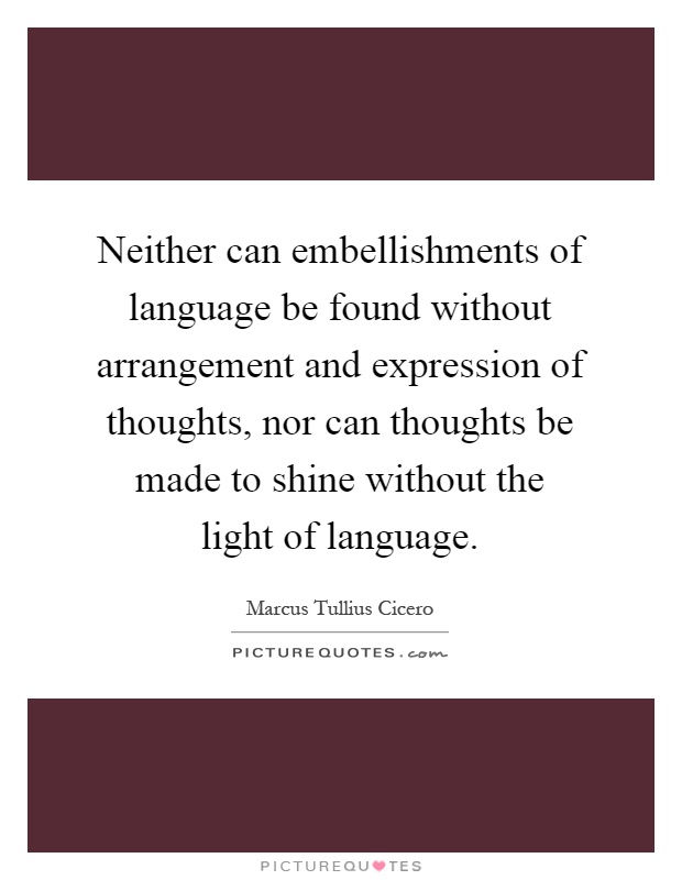 Neither can embellishments of language be found without arrangement and expression of thoughts, nor can thoughts be made to shine without the light of language Picture Quote #1