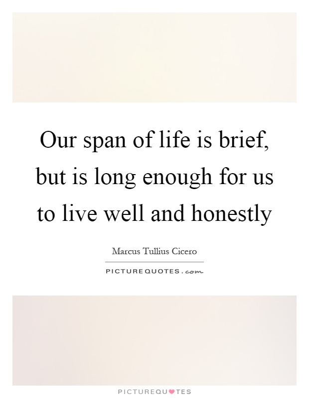 Our span of life is brief, but is long enough for us to live well and honestly Picture Quote #1