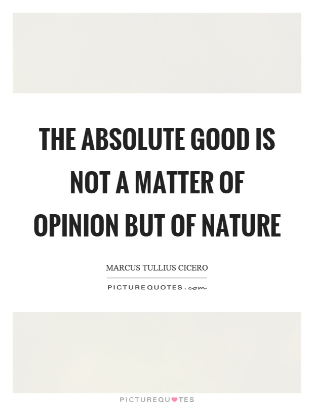 The absolute good is not a matter of opinion but of nature Picture Quote #1