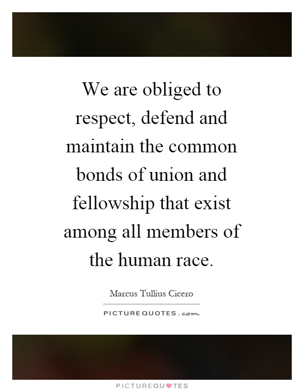 We are obliged to respect, defend and maintain the common bonds of union and fellowship that exist among all members of the human race Picture Quote #1
