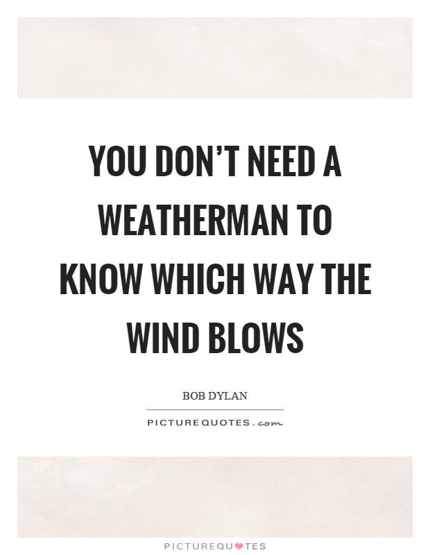 You don't need a weatherman to know which way the wind blows Picture Quote #1