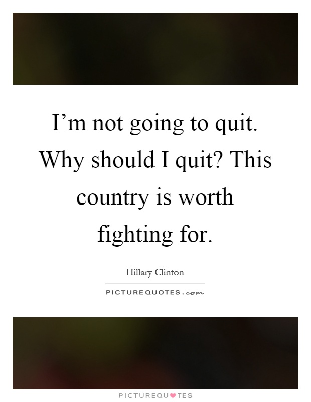 I'm not going to quit. Why should I quit? This country is worth fighting for Picture Quote #1