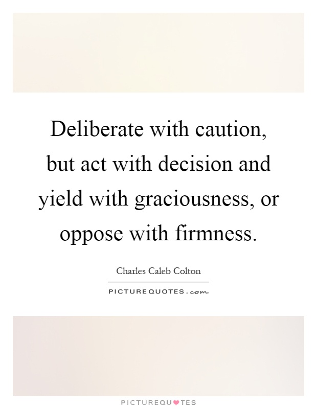 Deliberate with caution, but act with decision and yield with graciousness, or oppose with firmness Picture Quote #1