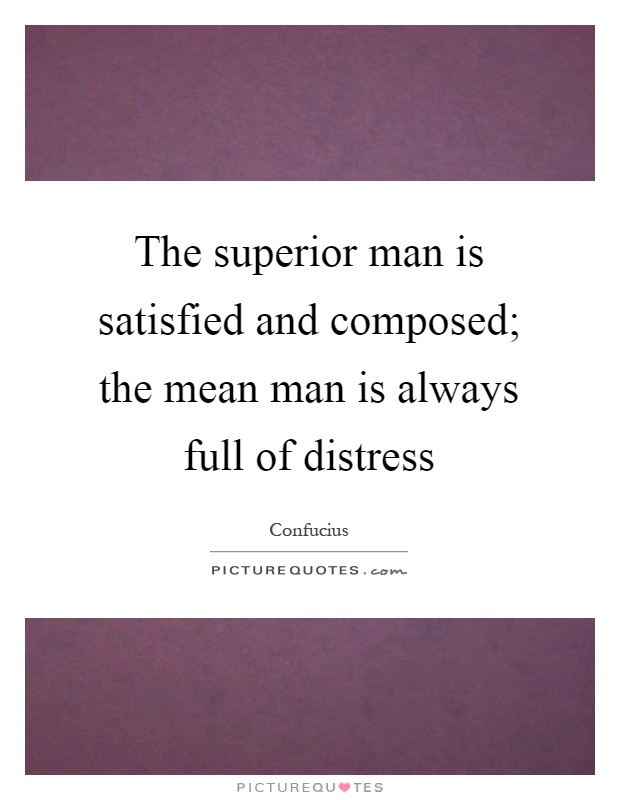 The superior man is satisfied and composed; the mean man is always full of distress Picture Quote #1