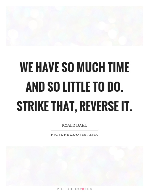 We have so much time and so little to do. Strike that, reverse it Picture Quote #1