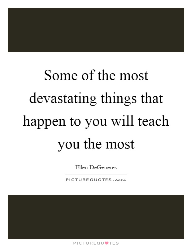 Some of the most devastating things that happen to you will teach you the most Picture Quote #1