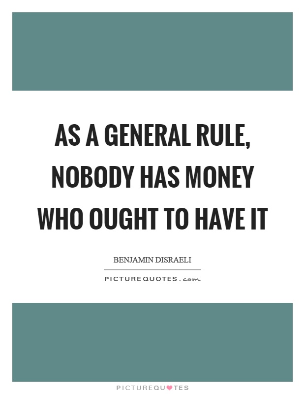 As a general rule, nobody has money who ought to have it Picture Quote #1