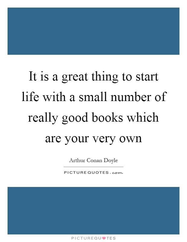It is a great thing to start life with a small number of really good books which are your very own Picture Quote #1